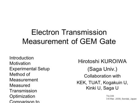 Electron Transmission Measurement of GEM Gate Hirotoshi KUROIWA (Saga Univ.) Collaboration with KEK, TUAT, Kogakuin U, Kinki U, Saga U Introduction Motivation.