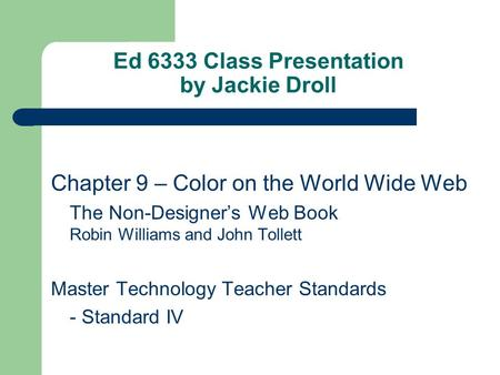 Ed 6333 Class Presentation by Jackie Droll Chapter 9 – Color on the World Wide Web The Non-Designer's Web Book Robin Williams and John Tollett Master Technology.