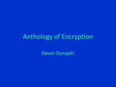 Anthology of Encryption Davon Dunajski. In the Beginning Rudimentary Code One Time Pads Enigma Machine Tasks – Authentication – Integrity – Nonrepudiation.