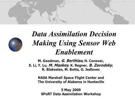 Data Assimilation Decision Making Using Sensor Web Enablement M. Goodman, G. Berthiau, H. Conover, X. Li, Y. Lu, M. Maskey, K. Regner, B. Zavodsky, R.