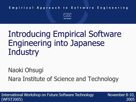 November 8-10, 2005 International Workshop on Future Software Technology (WFST2005) Introducing Empirical Software Engineering into Japanese Industry Naoki.