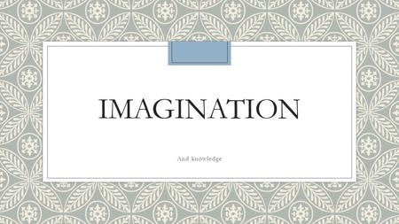 IMAGINATION And knowledge. Bellwork ◦What role does imagination play in the various IB subjects that you study?