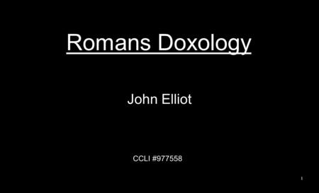 Romans Doxology John Elliot CCLI #977558 1. Oh, the depth of the riches, the wisdom of God How unsearchable are His ways. How profound are his judgments,