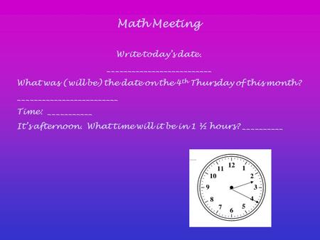 Math Meeting Write today's date. __________________________ What was (will be) the date on the 4 th Thursday of this month? _________________________ Time: