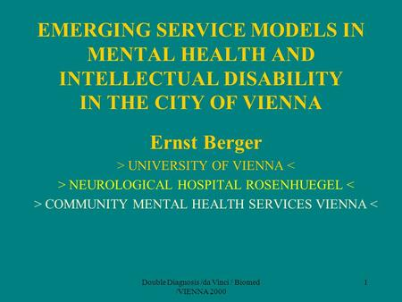 Double Diagnosis /da Vinci / Biomed /VIENNA 2000 1 EMERGING SERVICE MODELS IN MENTAL HEALTH AND INTELLECTUAL DISABILITY IN THE CITY OF VIENNA Ernst Berger.