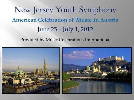 New Jersey Youth Symphony American Celebration of Music In Austria June 25 – July 1, 2012 Provided by Music Celebrations International.