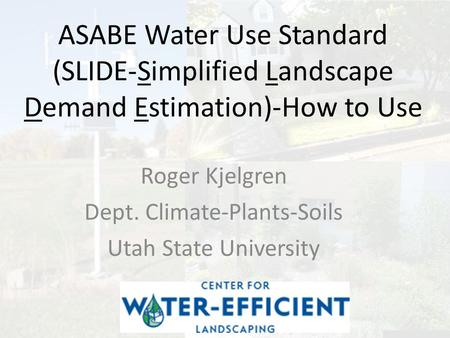 ASABE Water Use Standard (SLIDE-Simplified Landscape Demand Estimation)-How to Use Roger Kjelgren Dept. Climate-Plants-Soils Utah State University.