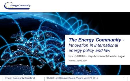 Energy Community Secretariat Dirk BUSCHLE / Deputy Director & Head of Legal The Energy Community - Innovation in international energy policy and law Vienna,