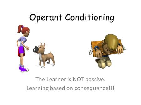 Operant Conditioning The Learner is NOT passive. Learning based on consequence!!!