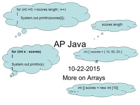 AP Java 10-22-2015 More on Arrays int [] scores = new int [10]; scores.length for (int i=0; i<scores.length; i++) { System.out.println(scores[i]); } for.