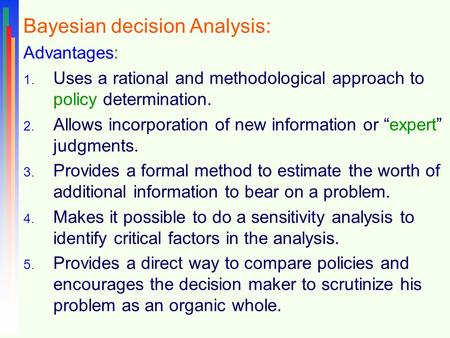 Bayesian decision Analysis: Advantages: 1. Uses a rational and methodological approach to policy determination. 2. Allows incorporation of new information.