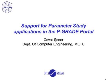 1 Support for Parameter Study applications in the P-GRADE Portal Cevat Şener Dept. Of Computer Engineering, METU.