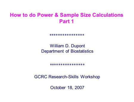 How to do Power & Sample Size Calculations Part 1 **************** GCRC Research-Skills Workshop October 18, 2007 William D. Dupont Department of Biostatistics.
