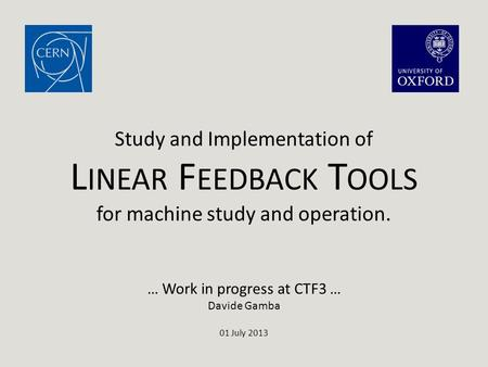 … Work in progress at CTF3 … Davide Gamba 01 July 2013 Study and Implementation of L INEAR F EEDBACK T OOLS for machine study and operation.