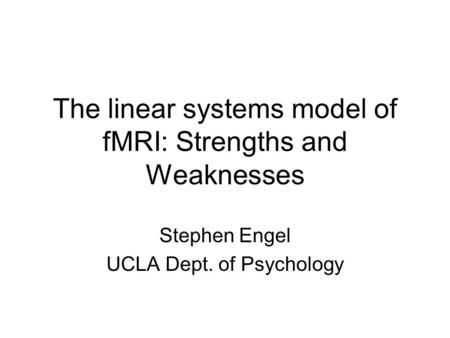 The linear systems model of fMRI: Strengths and Weaknesses Stephen Engel UCLA Dept. of Psychology.
