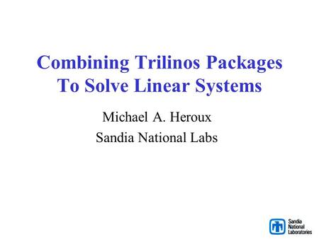 Combining Trilinos Packages To Solve Linear Systems Michael A. Heroux Sandia National Labs.