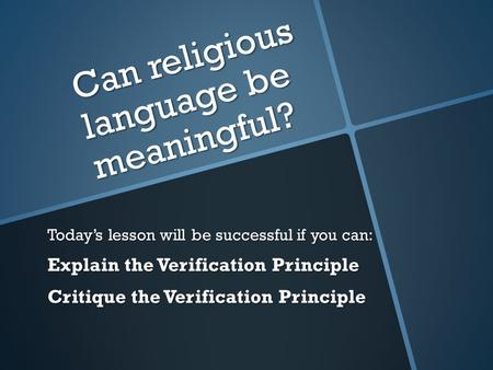 Can religious language be meaningful? Today's lesson will be successful if you can: Explain the Verification Principle Critique the Verification Principle.