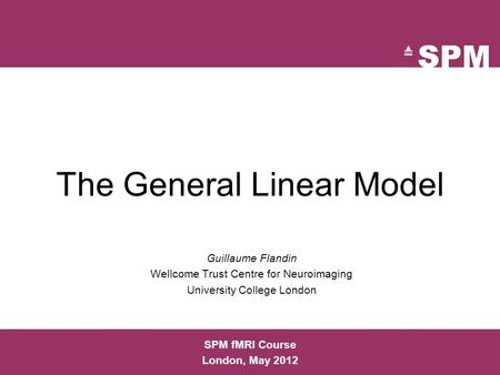 The General Linear Model Guillaume Flandin Wellcome Trust Centre for Neuroimaging University College London SPM fMRI Course London, May 2012.