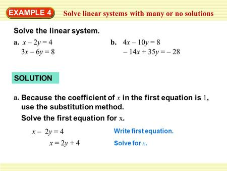 EXAMPLE 4 Solve linear systems with many or no solutions Solve the linear system. a.x – 2y = 4 3x – 6y = 8 b.4x – 10y = 8 – 14x + 35y = – 28 SOLUTION a.