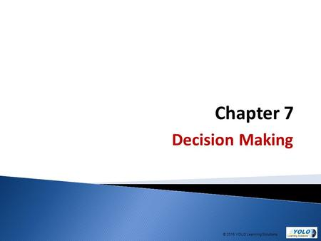 Chapter 7 Decision Making © 2015 YOLO Learning Solutions.