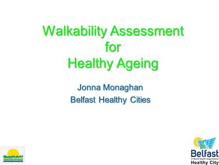 Walkability Assessment for Healthy Ageing Jonna Monaghan Belfast Healthy Cities.