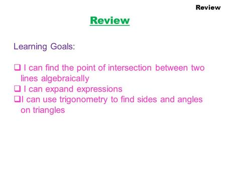 Review Learning Goals:  I can find the point of intersection between two lines algebraically  I can expand expressions  I can use trigonometry to find.