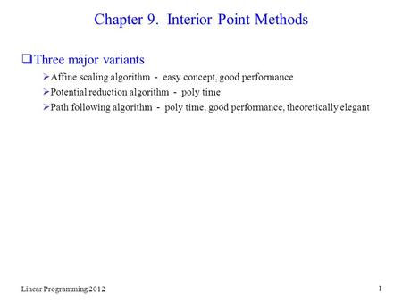 Linear Programming 2012 1 Chapter 9. Interior Point Methods  Three major variants  Affine scaling algorithm - easy concept, good performance  Potential.