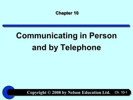 Copyright © 2008 by Nelson Education Ltd. Ch. 10-1 Chapter 10 Communicating in Person and by Telephone.