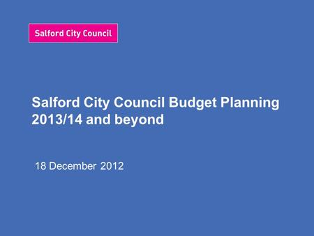 Salford City Council Budget Planning 2013/14 and beyond 18 December 2012.
