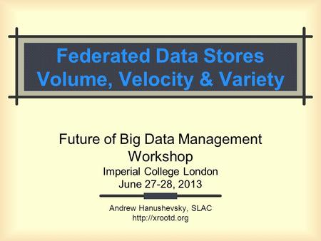 Federated Data Stores Volume, Velocity & Variety Future of Big Data Management Workshop Imperial College London June 27-28, 2013 Andrew Hanushevsky, SLAC.