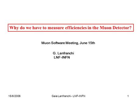 15/6/2006Gaia Lanfranchi - LNF-INFN1 Why do we have to measure efficiencies in the Muon Detector? Muon Software Meeting, June 15th G. Lanfranchi LNF-INFN.