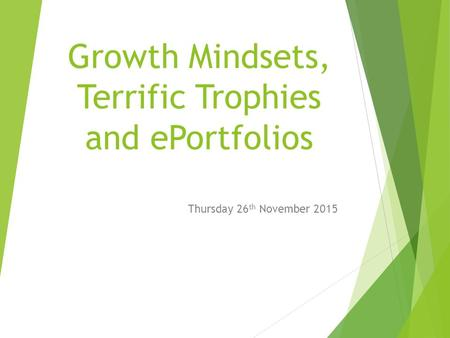 Growth Mindsets, Terrific Trophies and ePortfolios Thursday 26 th November 2015.