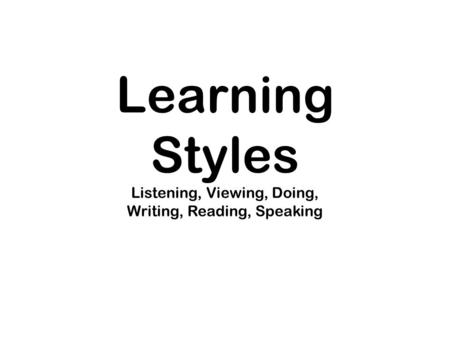 Learning Styles Listening, Viewing, Doing, Writing, Reading, Speaking.
