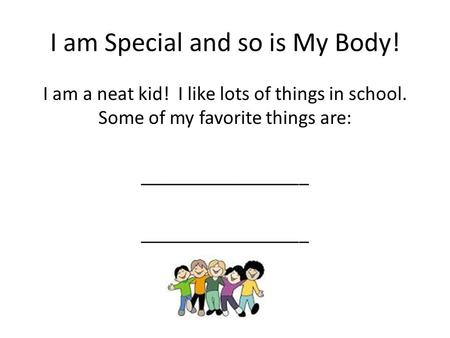 I am Special and so is My Body! I am a neat kid! I like lots of things in school. Some of my favorite things are: _________________.