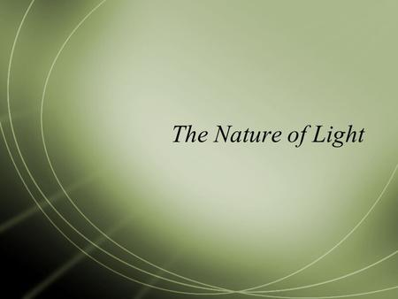 The Nature of Light  Light is the only form of energy that can travel like a wave through empty space and some materials.  It behaves like a special.
