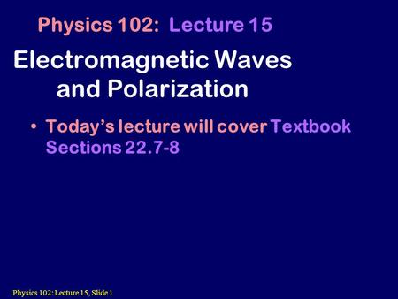 Physics 102: Lecture 15, Slide 1 Electromagnetic Waves and Polarization Today's lecture will cover Textbook Sections 22.7-8 Physics 102: Lecture 15.