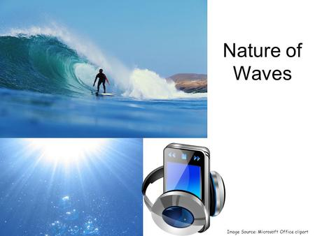 Nature of Waves Image Source: Microsoft Office clipart.