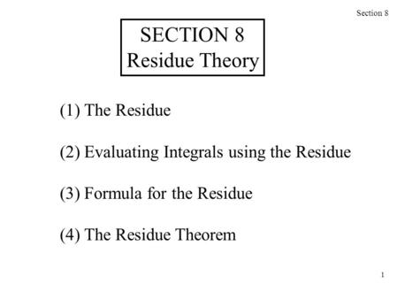1 (1) The Residue (2) Evaluating Integrals using the Residue (3) Formula for the Residue (4) The Residue Theorem Section 8 SECTION 8 Residue Theory.