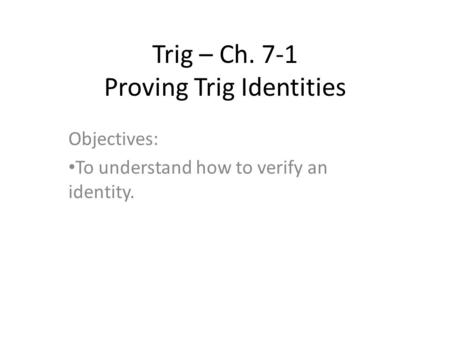 Trig – Ch. 7-1 Proving Trig Identities Objectives: To understand how to verify an identity.