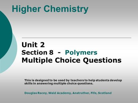 Higher Chemistry Unit 2 Section 8 - Polymers Multiple Choice Questions This is designed to be used by teachers to help students develop skills in answering.