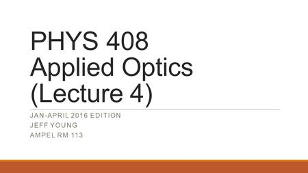 PHYS 408 Applied Optics (Lecture 4) JAN-APRIL 2016 EDITION JEFF YOUNG AMPEL RM 113.