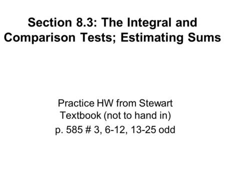Section 8.3: The Integral and Comparison Tests; Estimating Sums Practice HW from Stewart Textbook (not to hand in) p. 585 # 3, 6-12, 13-25 odd.