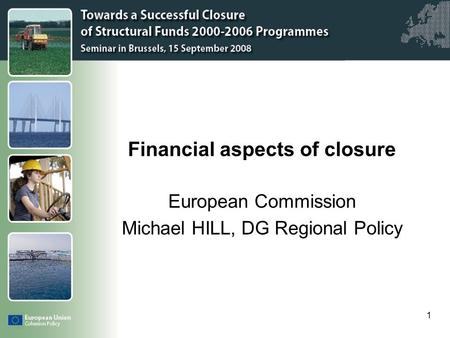 Click to edit Master title style 1 Financial aspects of closure European Commission Michael HILL, DG Regional Policy.