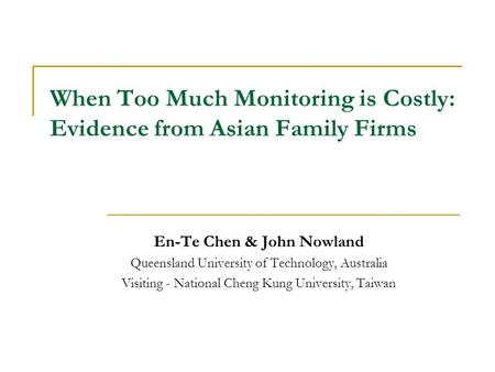 When Too Much Monitoring is Costly: Evidence from Asian Family Firms En-Te Chen & John Nowland Queensland University of Technology, Australia Visiting.