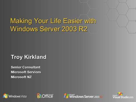 Making Your Life Easier with Windows Server 2003 R2 Troy Kirkland Senior Consultant Microsoft Services Microsoft NZ.
