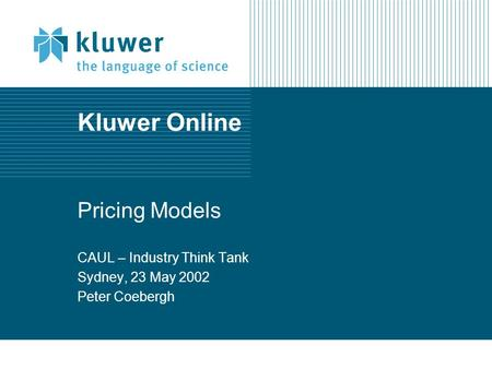 Kluwer Online Pricing Models CAUL – Industry Think Tank Sydney, 23 May 2002 Peter Coebergh.