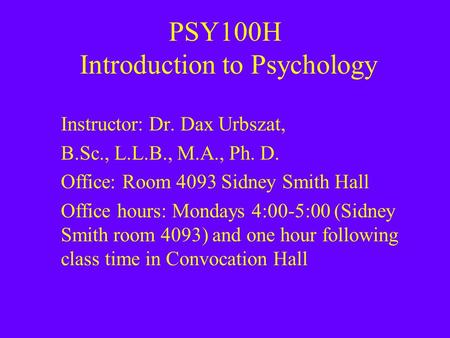 PSY100H Introduction to Psychology Instructor: Dr. Dax Urbszat, B.Sc., L.L.B., M.A., Ph. D. Office: Room 4093 Sidney Smith Hall Office hours: Mondays 4:00-5:00.