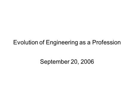 Evolution of Engineering as a Profession September 20, 2006.