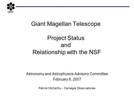 Giant Magellan Telescope Project Status and Relationship with the NSF Astronomy and Astrophysics Advisory Committee February 8, 2007 Patrick McCarthy -