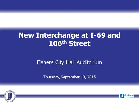 New Interchange at I-69 and 106 th Street Fishers City Hall Auditorium Thursday, September 10, 2015.